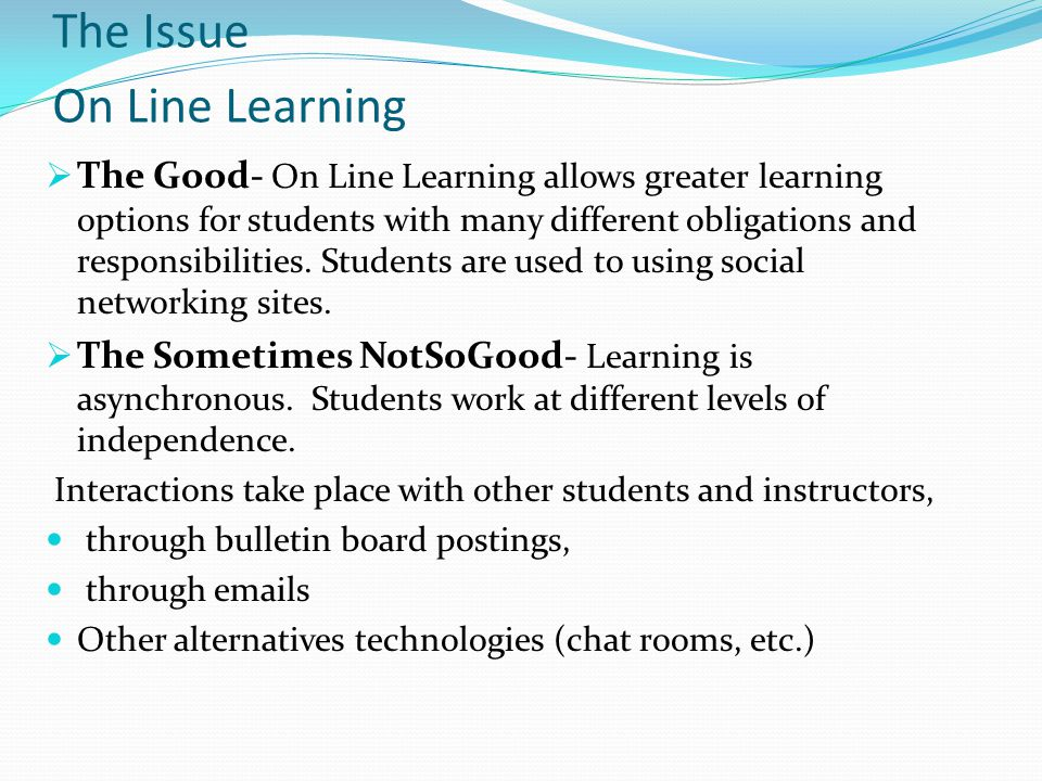 The Issue On Line Learning  The Good- On Line Learning allows greater learning options for students with many different obligations and responsibilities.