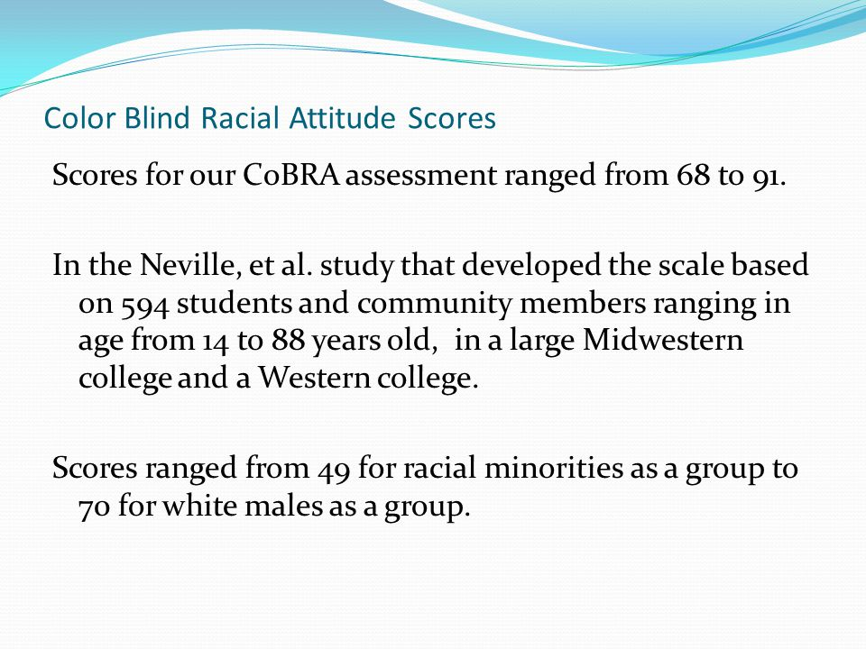 Color Blind Racial Attitude Scores Scores for our CoBRA assessment ranged from 68 to 91.