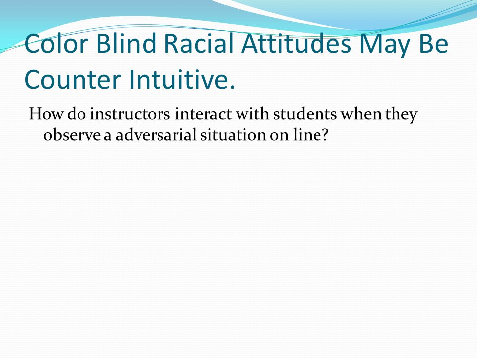 Color Blind Racial Attitudes May Be Counter Intuitive.
