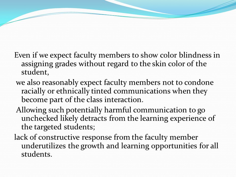 Even if we expect faculty members to show color blindness in assigning grades without regard to the skin color of the student, we also reasonably expect faculty members not to condone racially or ethnically tinted communications when they become part of the class interaction.