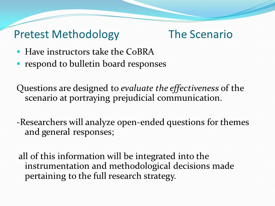 Pretest Methodology The Scenario  Have instructors take the CoBRA  respond to bulletin board responses Questions are designed to evaluate the effectiveness of the scenario at portraying prejudicial communication.