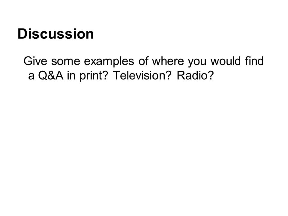 Discussion Give some examples of where you would find a Q&A in print? Television? Radio?