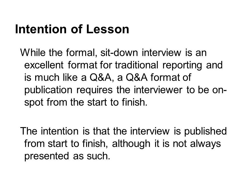 Intention of Lesson While the formal, sit-down interview is an excellent format for traditional reporting and is much like a Q&A, a Q&A format of publ