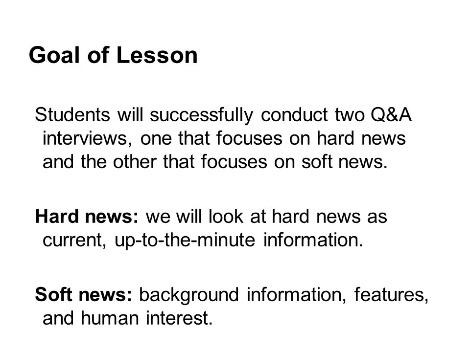 Goal of Lesson Students will successfully conduct two Q&A interviews, one that focuses on hard news and the other that focuses on soft news. Hard news