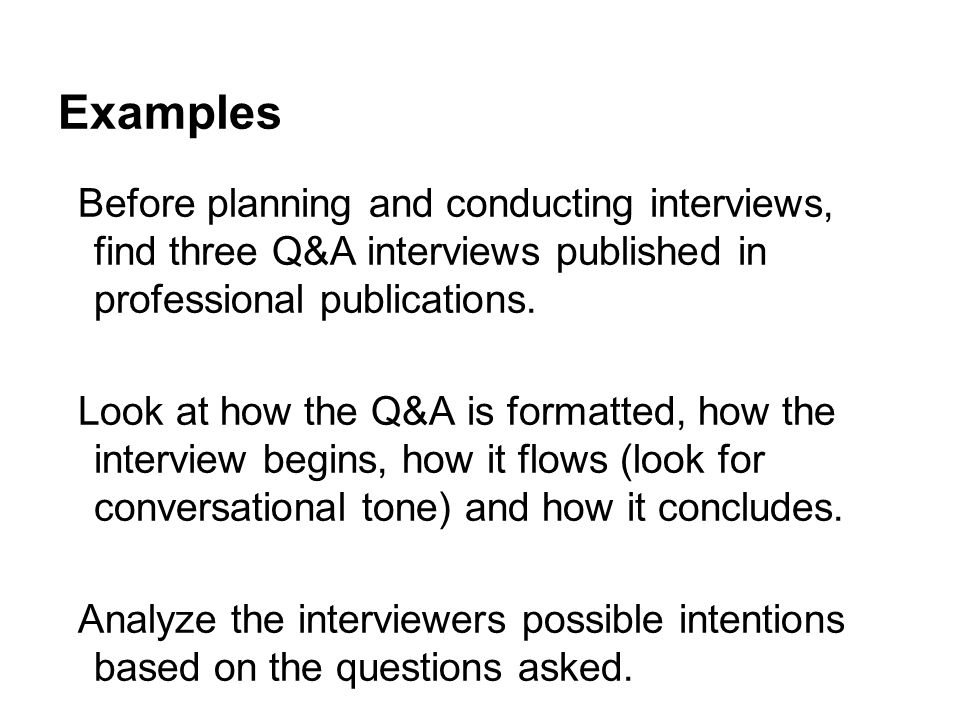 Examples Before planning and conducting interviews, find three Q&A interviews published in professional publications. Look at how the Q&A is formatted