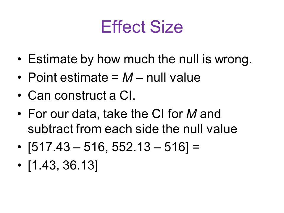Effect Size Estimate by how much the null is wrong. Point estimate = M – null value Can construct a CI. For our data, take the CI for M and subtract f