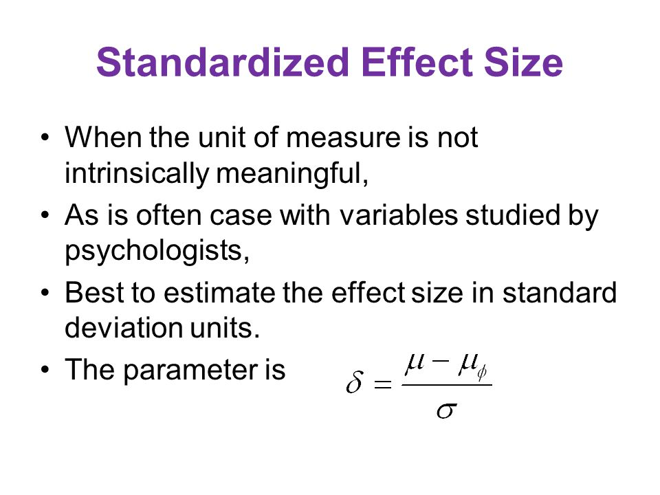 Standardized Effect Size When the unit of measure is not intrinsically meaningful, As is often case with variables studied by psychologists, Best to estimate the effect size in standard deviation units.