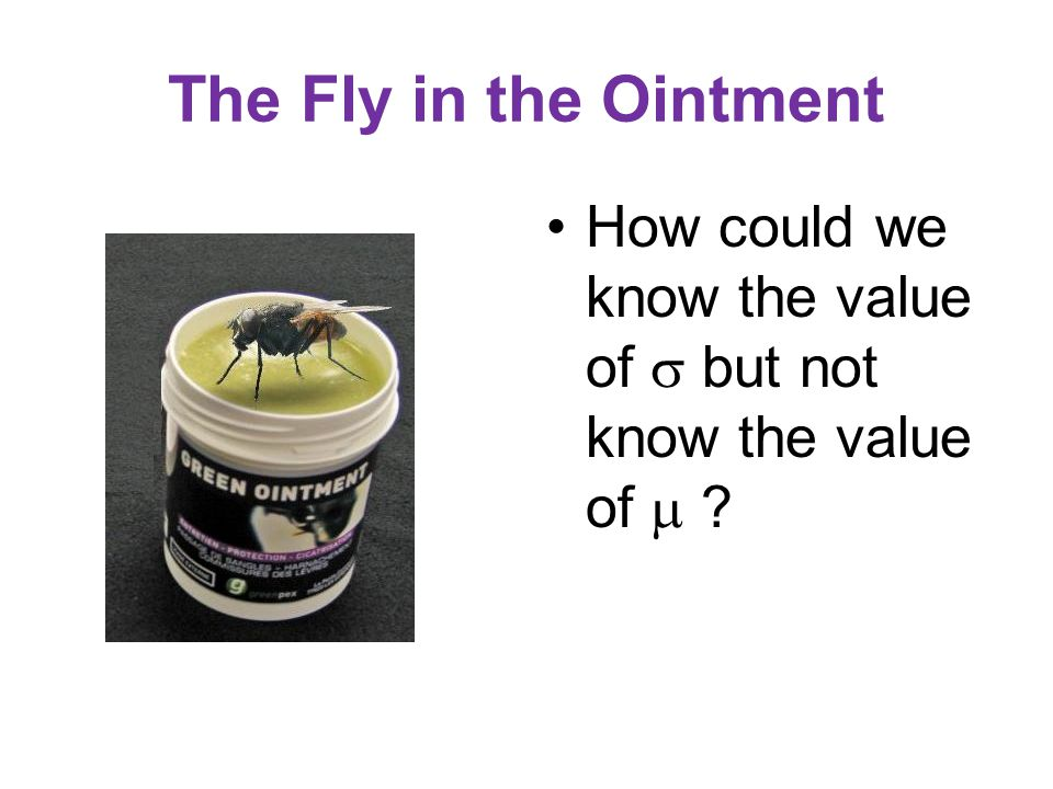 The Fly in the Ointment How could we know the value of  but not know the value of 