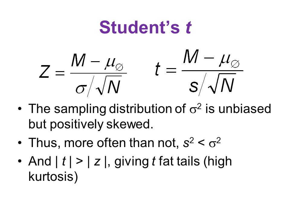 Student's t The sampling distribution of  2 is unbiased but positively skewed. Thus, more often than not, s 2 <  2 And | t | > | z |, giving t fat t