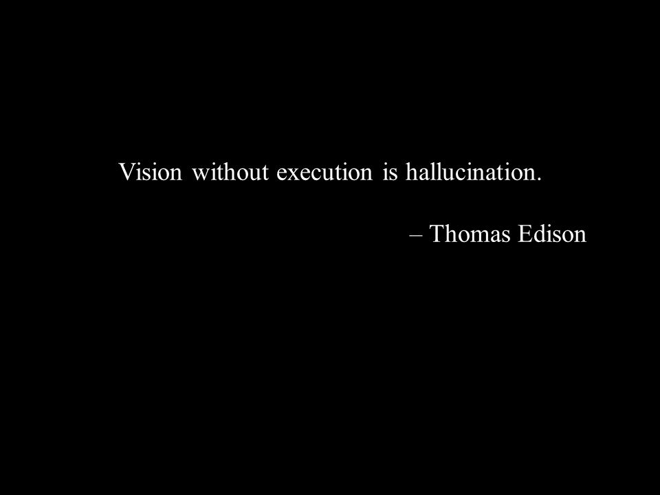 Vision without execution is hallucination. – Thomas Edison