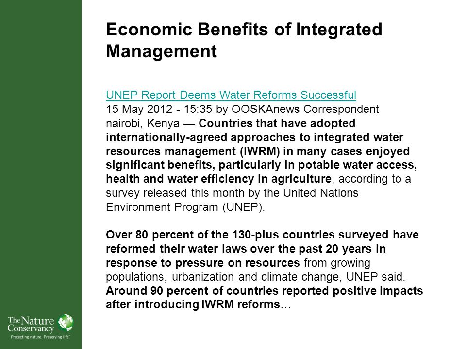 UNEP Report Deems Water Reforms Successful 15 May 2012 - 15:35 by OOSKAnews Correspondent nairobi, Kenya — Countries that have adopted internationally-agreed approaches to integrated water resources management (IWRM) in many cases enjoyed significant benefits, particularly in potable water access, health and water efficiency in agriculture, according to a survey released this month by the United Nations Environment Program (UNEP).