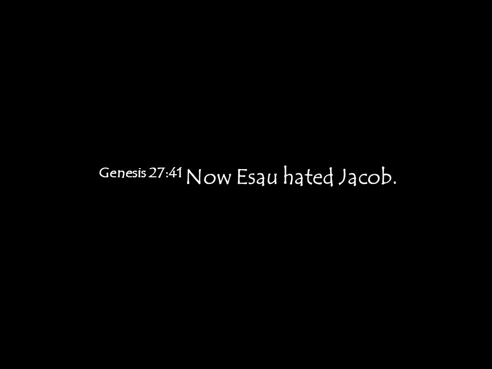 Genesis 27:41 Now Esau hated Jacob.