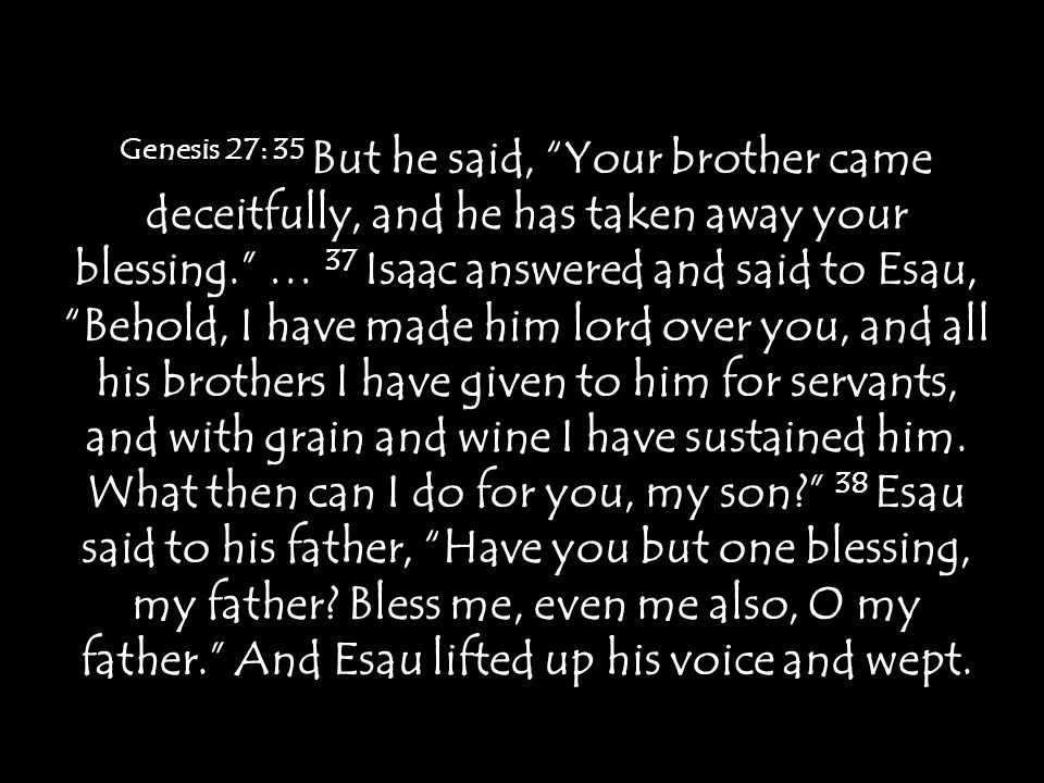 Genesis 27: 35 But he said, Your brother came deceitfully, and he has taken away your blessing. … 37 Isaac answered and said to Esau, Behold, I have made him lord over you, and all his brothers I have given to him for servants, and with grain and wine I have sustained him.