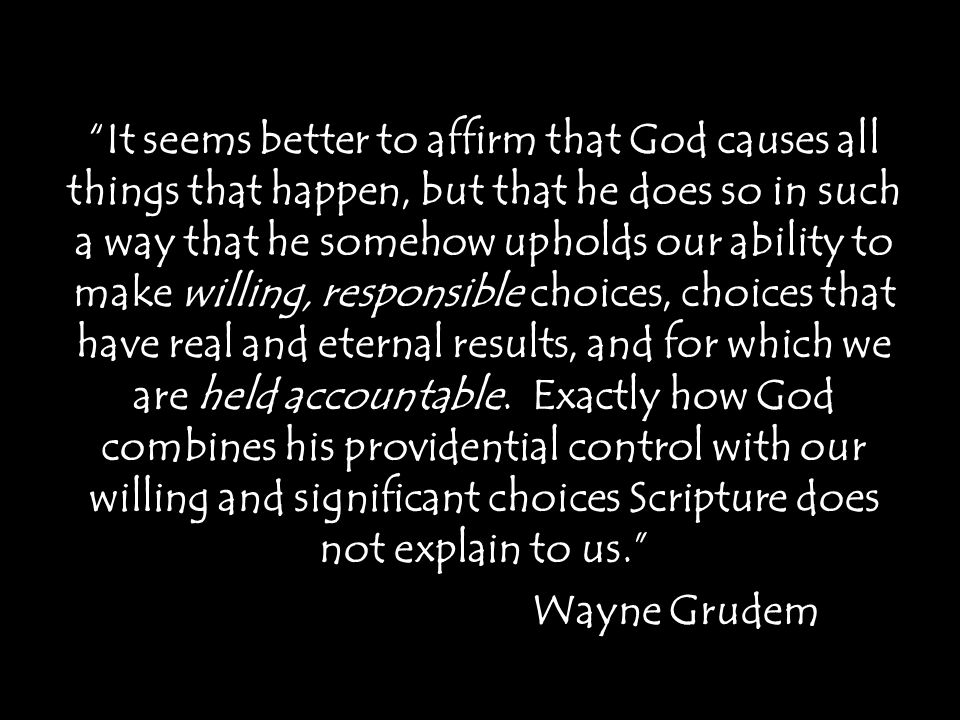 It seems better to affirm that God causes all things that happen, but that he does so in such a way that he somehow upholds our ability to make willing, responsible choices, choices that have real and eternal results, and for which we are held accountable.