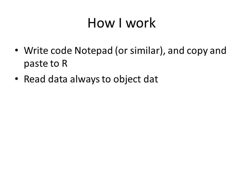 How I work Write code Notepad (or similar), and copy and paste to R Read data always to object dat