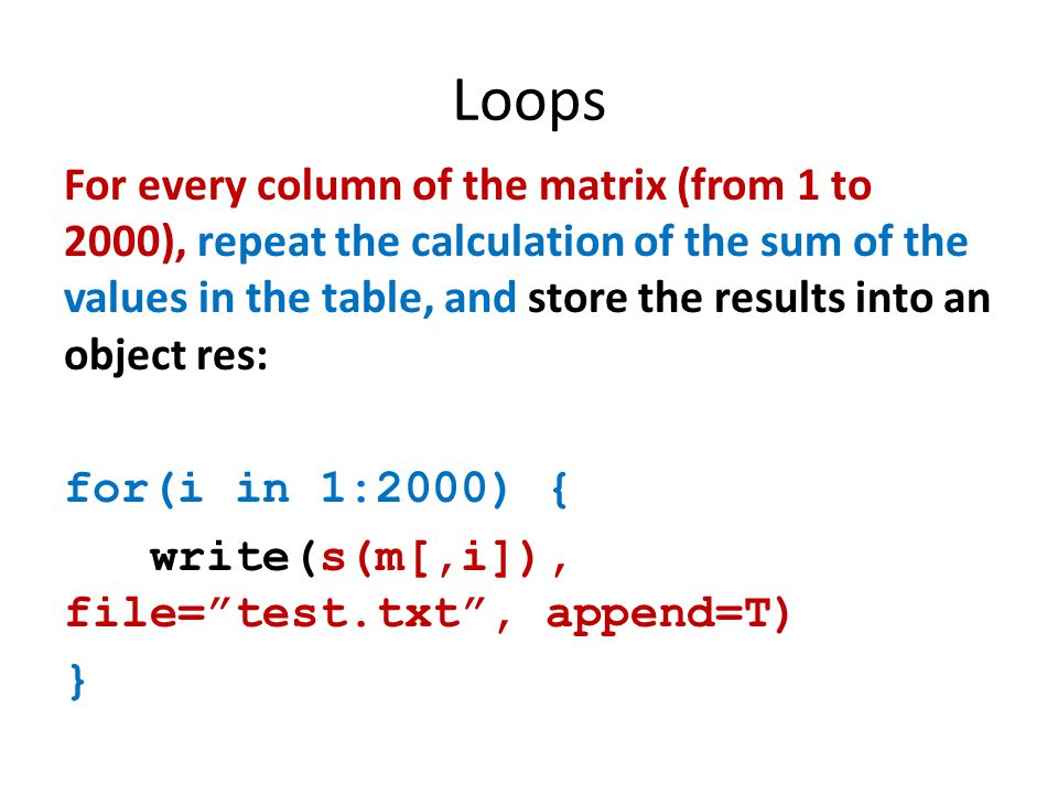 Loops For every column of the matrix (from 1 to 2000), repeat the calculation of the sum of the values in the table, and store the results into an object res: for(i in 1:2000) { write(s(m[,i]), file= test.txt , append=T) }