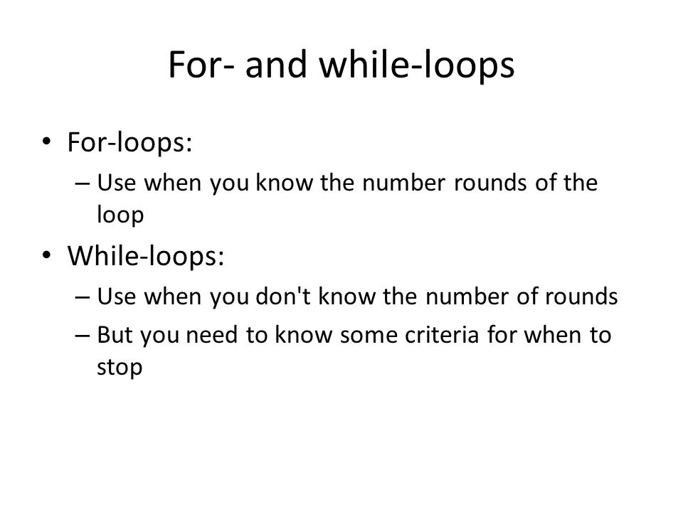 For- and while-loops For-loops: – Use when you know the number rounds of the loop While-loops: – Use when you don t know the number of rounds – But you need to know some criteria for when to stop