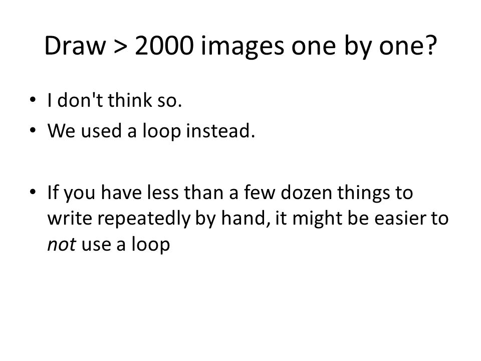 Draw > 2000 images one by one. I don t think so. We used a loop instead.