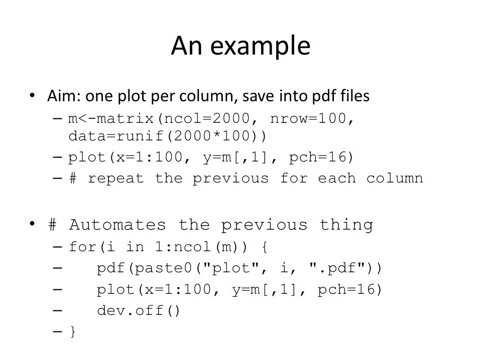 An example Aim: one plot per column, save into pdf files – m<-matrix(ncol=2000, nrow=100, data=runif(2000*100)) – plot(x=1:100, y=m[,1], pch=16) – # repeat the previous for each column # Automates the previous thing – for(i in 1:ncol(m)) { – pdf(paste0( plot , i, .pdf )) – plot(x=1:100, y=m[,1], pch=16) – dev.off() – }