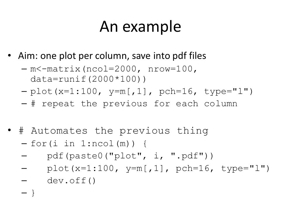 An example Aim: one plot per column, save into pdf files – m<-matrix(ncol=2000, nrow=100, data=runif(2000*100)) – plot(x=1:100, y=m[,1], pch=16, type= l ) – # repeat the previous for each column # Automates the previous thing – for(i in 1:ncol(m)) { – pdf(paste0( plot , i, .pdf )) – plot(x=1:100, y=m[,1], pch=16, type= l ) – dev.off() – }