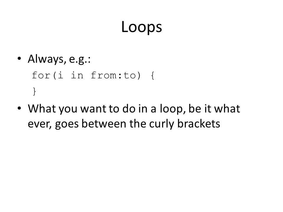 Loops Always, e.g.: for(i in from:to) { } What you want to do in a loop, be it what ever, goes between the curly brackets