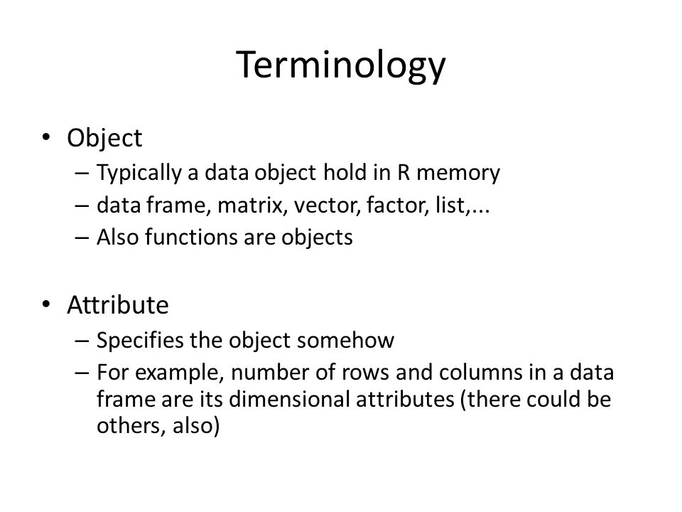 Terminology Object – Typically a data object hold in R memory – data frame, matrix, vector, factor, list,...