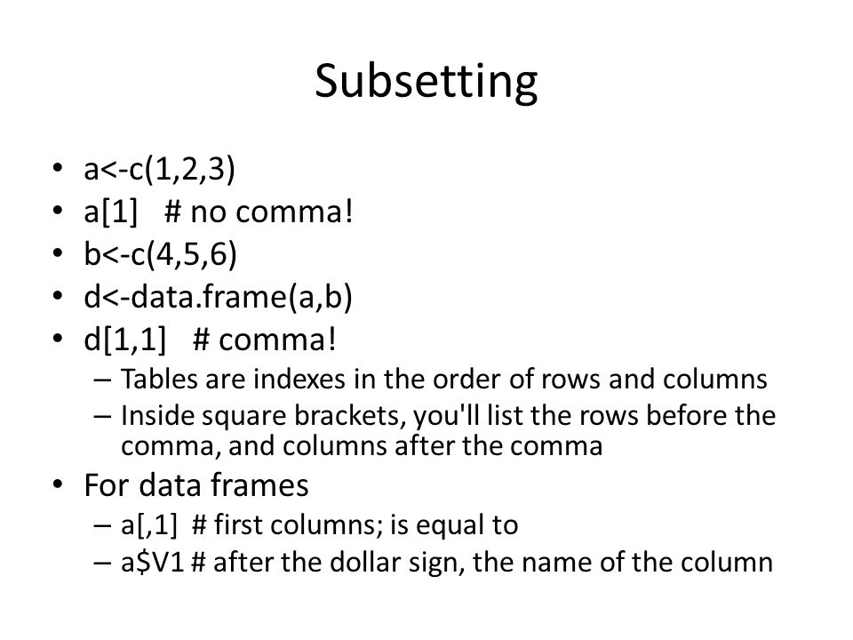 Subsetting a<-c(1,2,3) a[1] # no comma. b<-c(4,5,6) d<-data.frame(a,b) d[1,1] # comma.