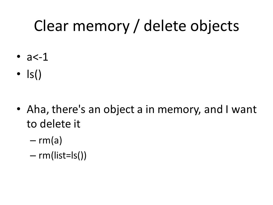 Clear memory / delete objects a<-1 ls() Aha, there s an object a in memory, and I want to delete it – rm(a) – rm(list=ls())