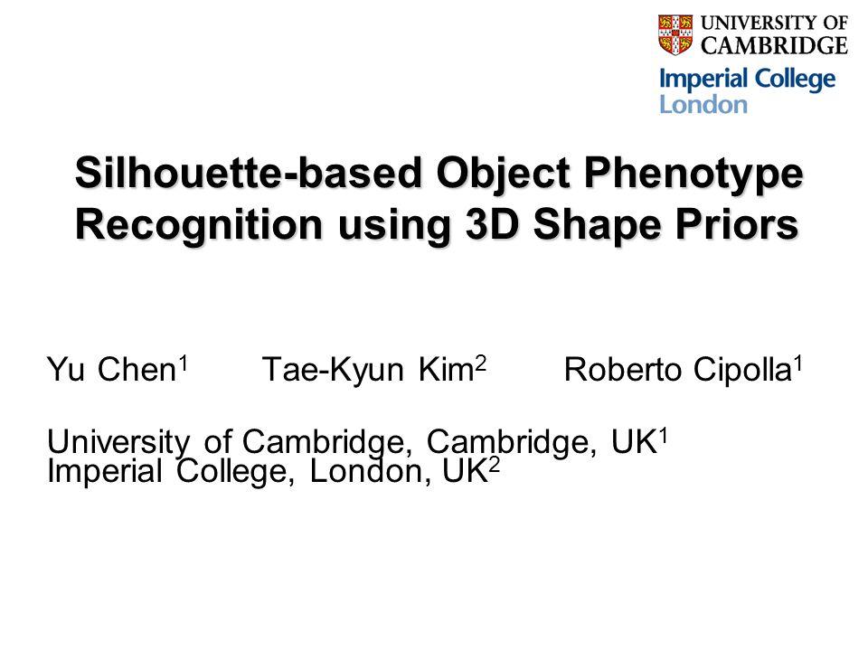 Silhouette-based Object Phenotype Recognition using 3D Shape Priors Yu Chen 1 Tae-Kyun Kim 2 Roberto Cipolla 1 University of Cambridge, Cambridge, UK 1 Imperial College, London, UK 2