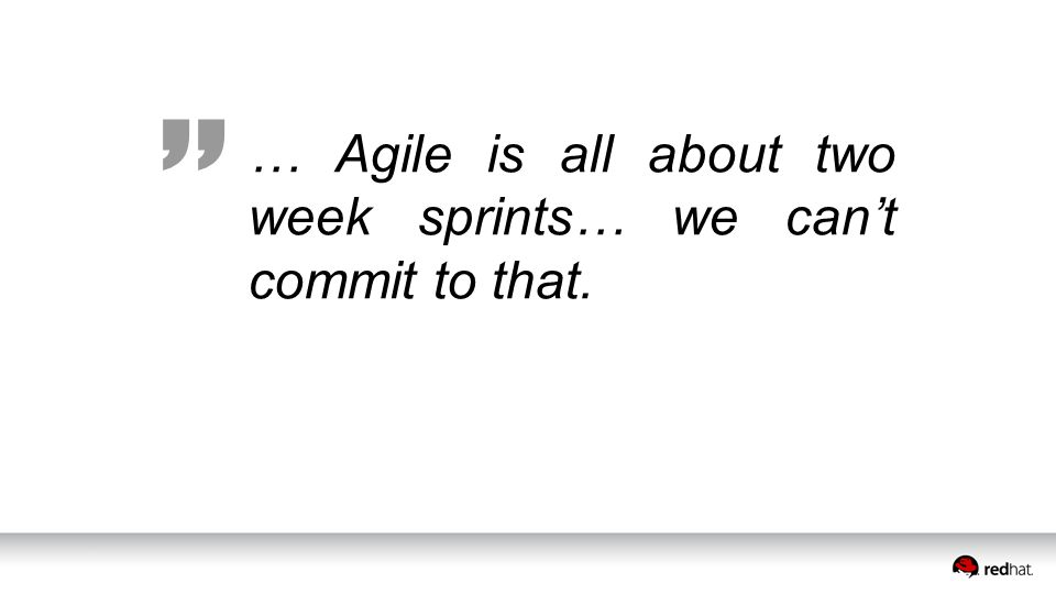 … Agile is all about two week sprints… we can't commit to that.