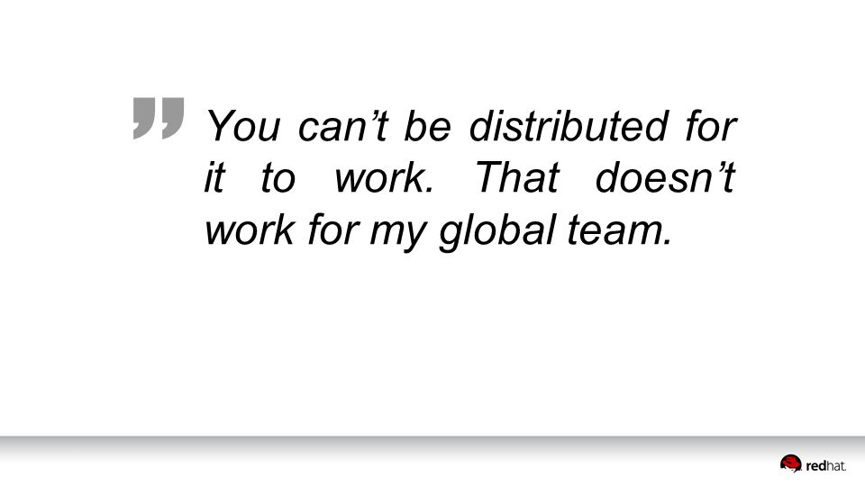 You can't be distributed for it to work. That doesn't work for my global team.