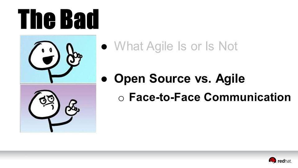 The Bad ●What Agile Is or Is Not ●Open Source vs. Agile o Face-to-Face Communication