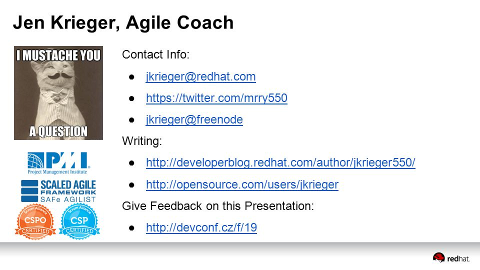 Jen Krieger, Agile Coach Contact Info: ●jkrieger@redhat.comjkrieger@redhat.com ●https://twitter.com/mrry550 ●jkrieger@freenode Writing: ●http://developerblog.redhat.com/author/jkrieger550/http://developerblog.redhat.com/author/jkrieger550/ ●http://opensource.com/users/jkriegerhttp://opensource.com/users/jkrieger Give Feedback on this Presentation: ●http://devconf.cz/f/19
