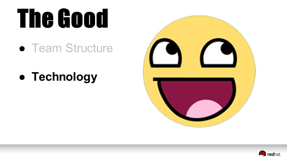 The Good ●Team Structure ●Technology