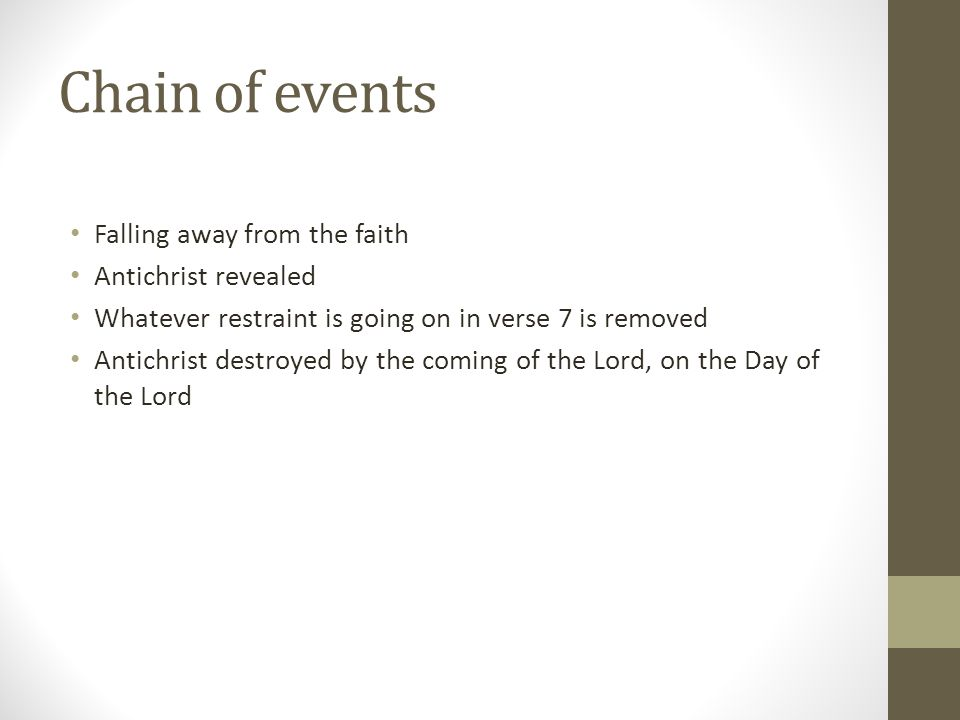 Chain of events Falling away from the faith Antichrist revealed Whatever restraint is going on in verse 7 is removed Antichrist destroyed by the coming of the Lord, on the Day of the Lord