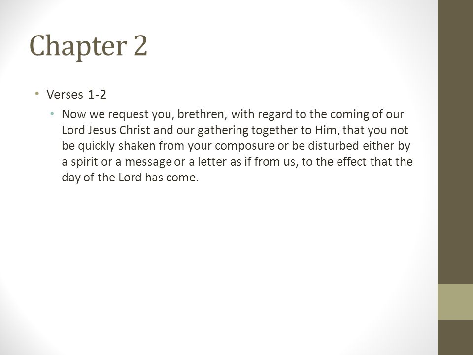 Chapter 2 Verses 1-2 Now we request you, brethren, with regard to the coming of our Lord Jesus Christ and our gathering together to Him, that you not be quickly shaken from your composure or be disturbed either by a spirit or a message or a letter as if from us, to the effect that the day of the Lord has come.