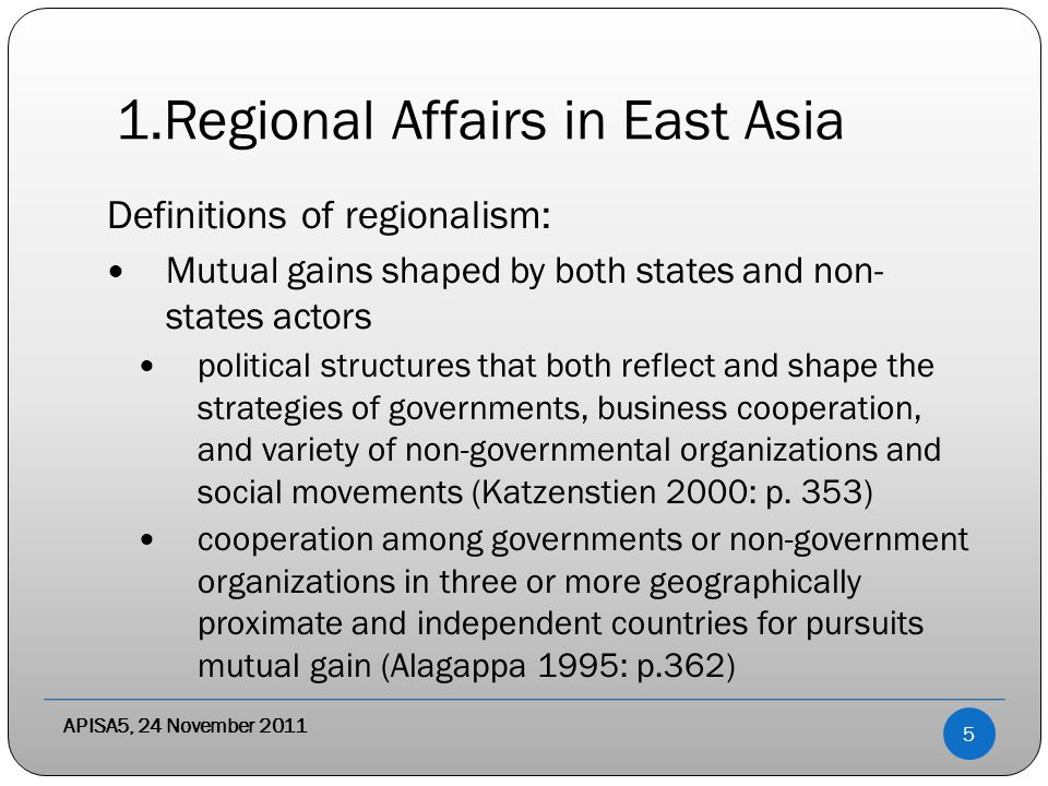 1.Regional Affairs in East Asia Definitions of regionalism: Mutual gains shaped by both states and non- states actors political structures that both reflect and shape the strategies of governments, business cooperation, and variety of non-governmental organizations and social movements (Katzenstien 2000: p.