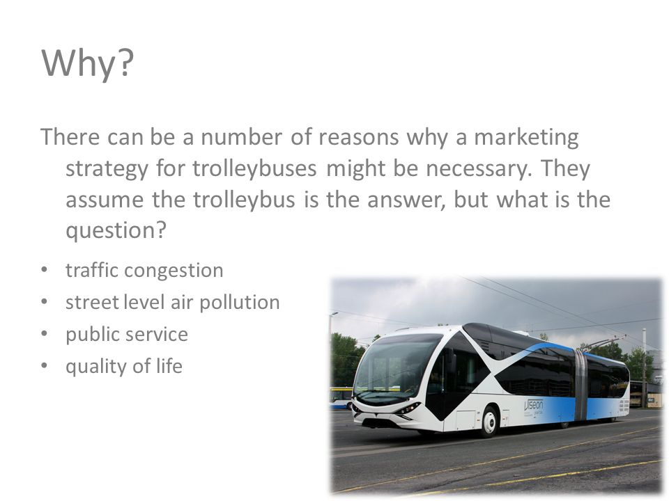 Why?y? There can be a number of reasons why a marketing strategy for trolleybuses might be necessary. They assume the trolleybus is the answer, but wh