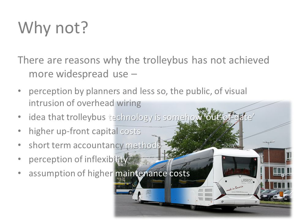 Why not? There are reasons why the trolleybus has not achieved more widespread use – perception by planners and less so, the public, of visual intrusi