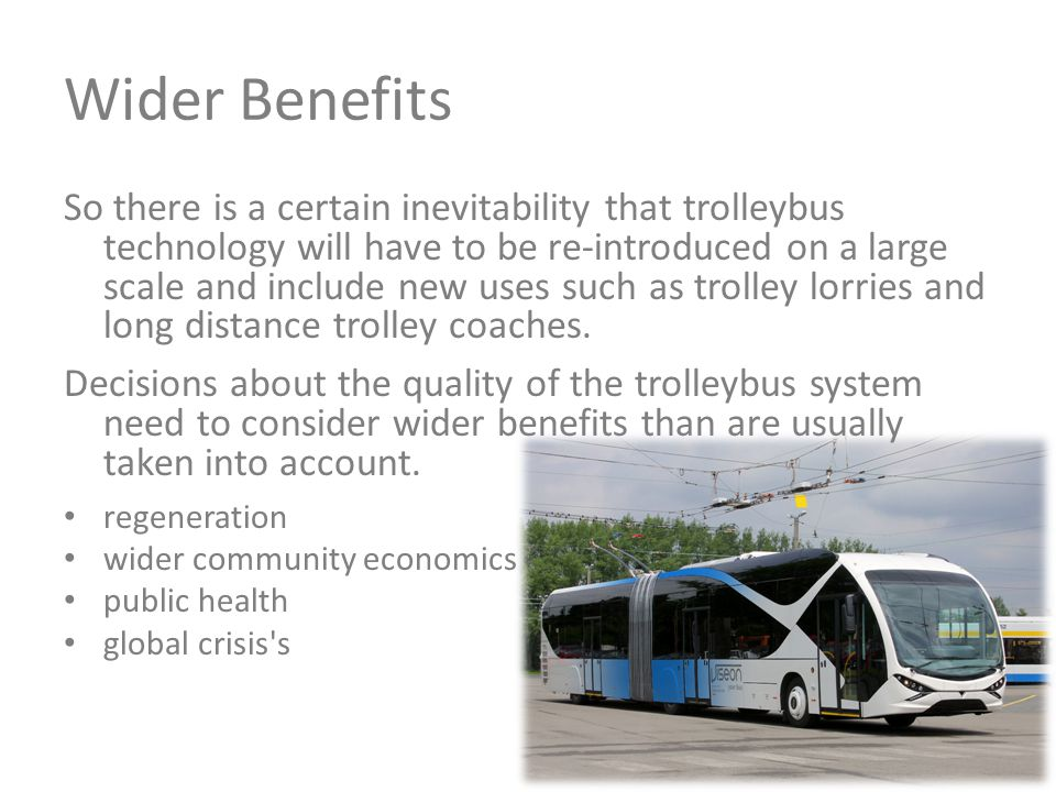 Wider Benefits So there is a certain inevitability that trolleybus technology will have to be re-introduced on a large scale and include new uses such as trolley lorries and long distance trolley coaches.