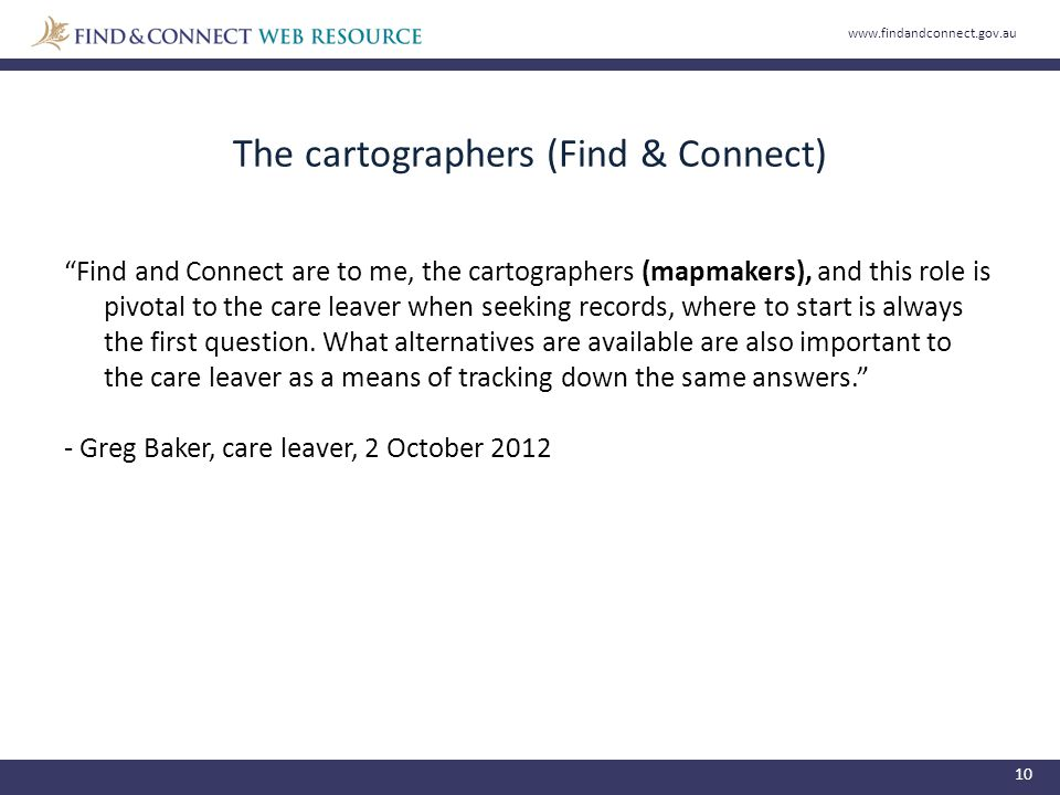 The cartographers (Find & Connect) 10 Find and Connect are to me, the cartographers (mapmakers), and this role is pivotal to the care leaver when seeking records, where to start is always the first question.