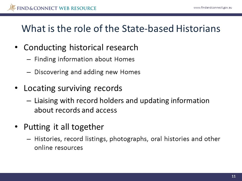 What is the role of the State-based Historians 11 Conducting historical research – Finding information about Homes – Discovering and adding new Homes Locating surviving records – Liaising with record holders and updating information about records and access Putting it all together – Histories, record listings, photographs, oral histories and other online resources www.findandconnect.gov.au