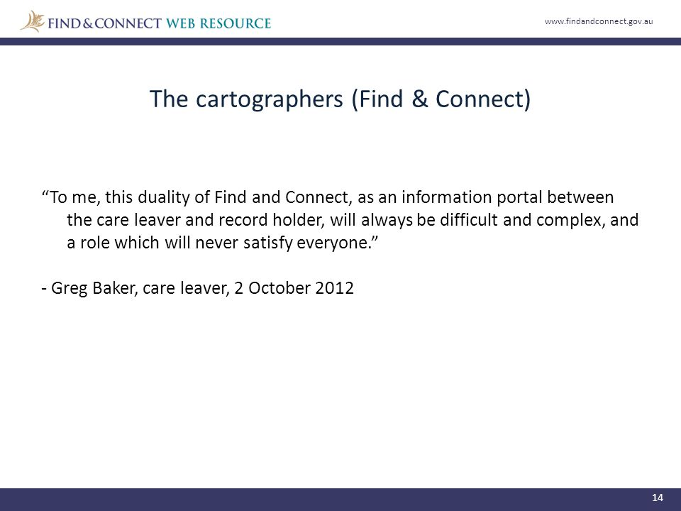 The cartographers (Find & Connect) 14 To me, this duality of Find and Connect, as an information portal between the care leaver and record holder, will always be difficult and complex, and a role which will never satisfy everyone. - Greg Baker, care leaver, 2 October 2012 www.findandconnect.gov.au