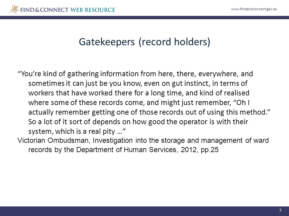 Gatekeepers (record holders) 7 You're kind of gathering information from here, there, everywhere, and sometimes it can just be you know, even on gut instinct, in terms of workers that have worked there for a long time, and kind of realised where some of these records come, and might just remember, Oh I actually remember getting one of those records out of using this method. So a lot of it sort of depends on how good the operator is with their system, which is a real pity … Victorian Ombudsman, Investigation into the storage and management of ward records by the Department of Human Services, 2012, pp.25 www.findandconnect.gov.au