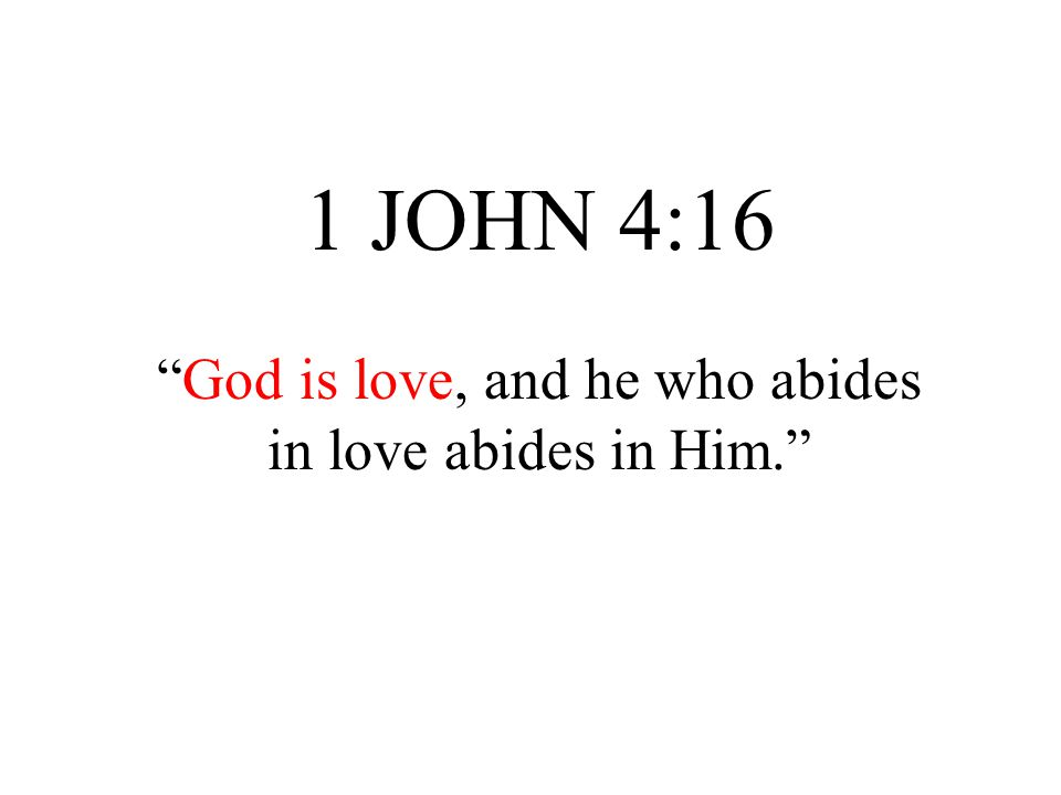 "1 JOHN 4:16 ""God is love, and he who abides in love abides in Him."""