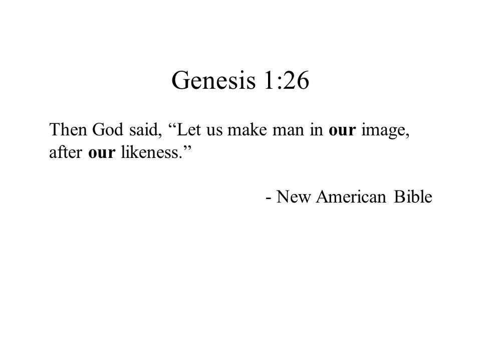 "Genesis 1:26 Then God said, ""Let us make man in our image, after our likeness."" - New American Bible"