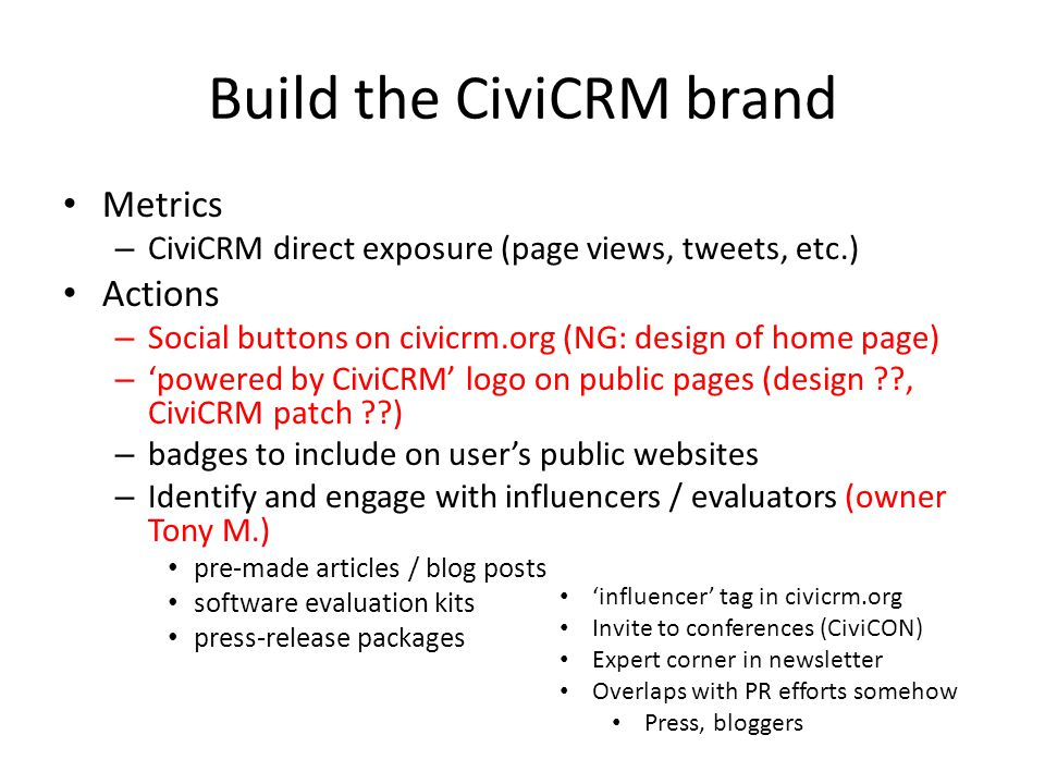 Build the CiviCRM brand Metrics – CiviCRM direct exposure (page views, tweets, etc.) Actions – Social buttons on civicrm.org (NG: design of home page) – 'powered by CiviCRM' logo on public pages (design , CiviCRM patch ) – badges to include on user's public websites – Identify and engage with influencers / evaluators (owner Tony M.) pre-made articles / blog posts software evaluation kits press-release packages 'influencer' tag in civicrm.org Invite to conferences (CiviCON) Expert corner in newsletter Overlaps with PR efforts somehow Press, bloggers