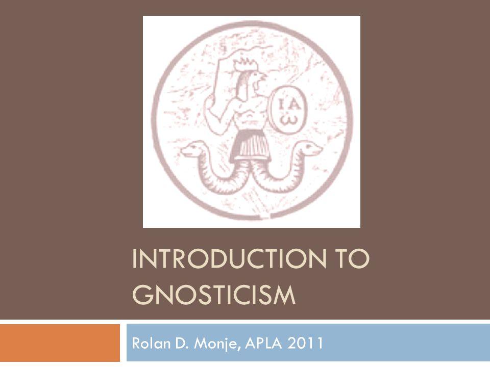 INTRODUCTION TO GNOSTICISM Rolan D. Monje, APLA 2011