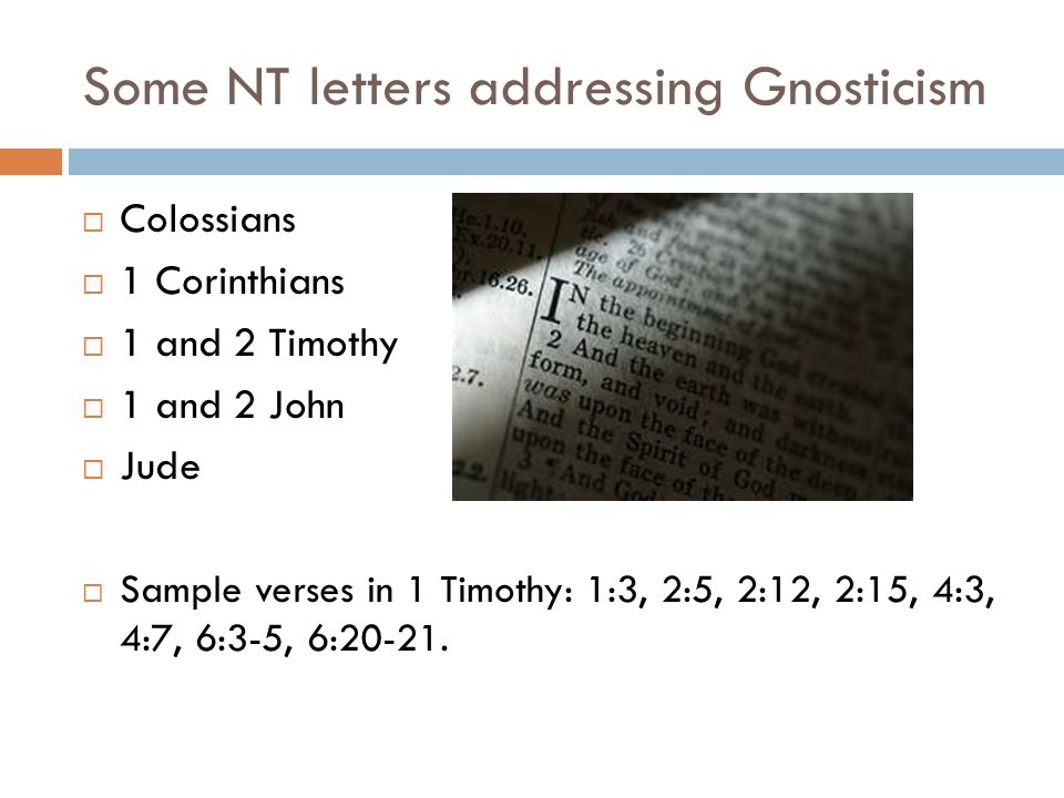 Some NT letters addressing Gnosticism  Colossians  1 Corinthians  1 and 2 Timothy  1 and 2 John  Jude  Sample verses in 1 Timothy: 1:3, 2:5, 2:12, 2:15, 4:3, 4:7, 6:3-5, 6:20-21.