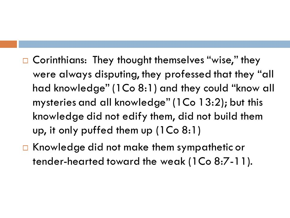  Corinthians: They thought themselves wise, they were always disputing, they professed that they all had knowledge (1Co 8:1) and they could know all mysteries and all knowledge (1Co 13:2); but this knowledge did not edify them, did not build them up, it only puffed them up (1Co 8:1)  Knowledge did not make them sympathetic or tender-hearted toward the weak (1Co 8:7-11).